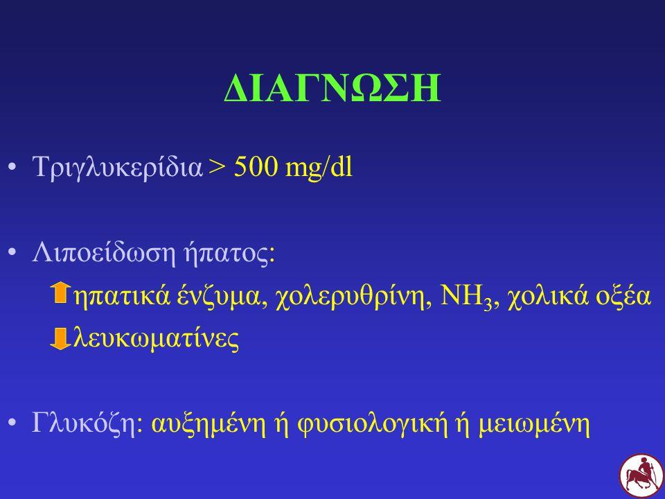 ΔΙΑΓΝΩΣΗ Τριγλυκερίδια > 500 mg/dl Λιποείδωση ήπατος: