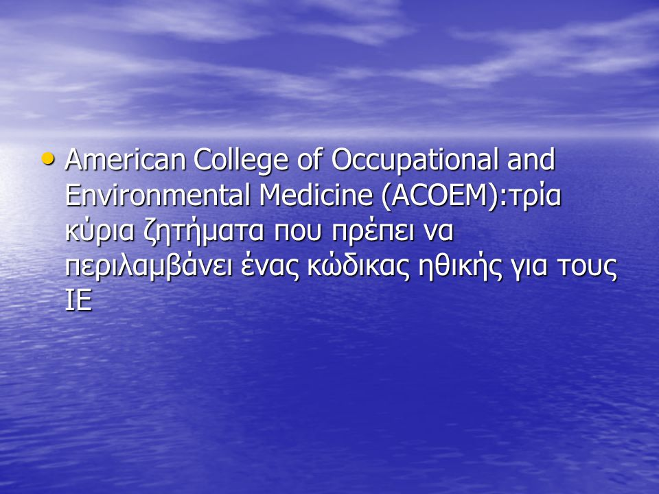American College of Occupational and Environmental Medicine (ACOEM):τρία κύρια ζητήματα που πρέπει να περιλαμβάνει ένας κώδικας ηθικής για τους ΙΕ