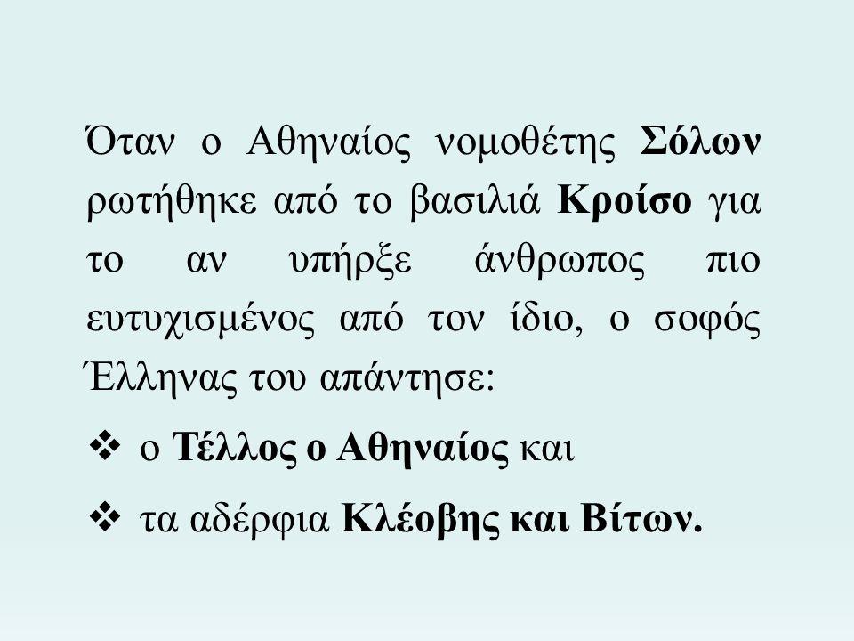 Όταν ο Αθηναίος νομοθέτης Σόλων ρωτήθηκε από το βασιλιά Κροίσο για το αν υπήρξε άνθρωπος πιο ευτυχισμένος από τον ίδιο, ο σοφός Έλληνας του απάντησε:
