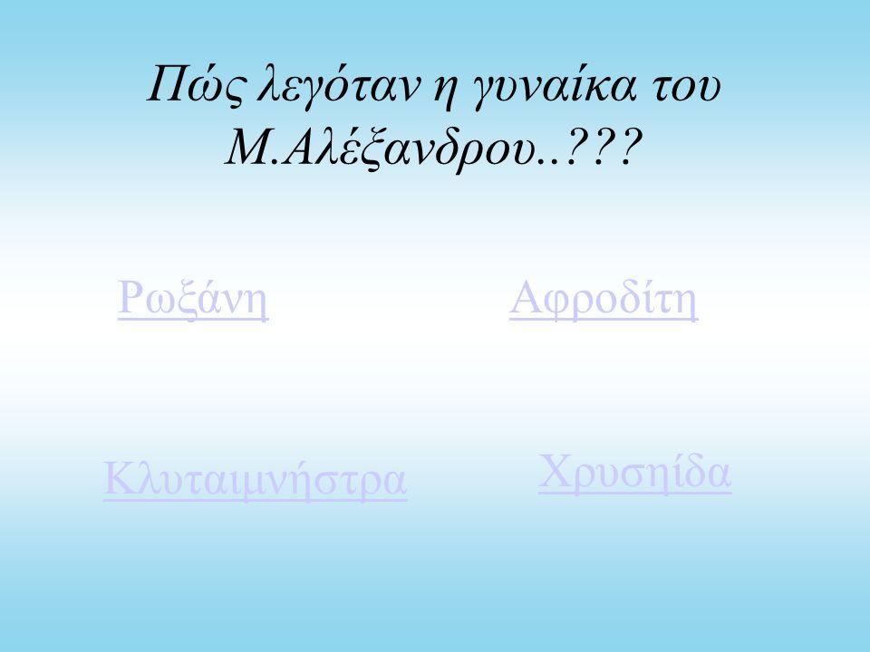 Πώς λεγόταν η γυναίκα του Μ.Αλέξανδρου..