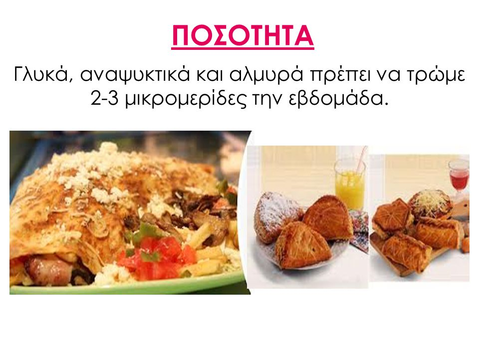 ΠΟΣΟΤΗΤΑ Γλυκά, αναψυκτικά και αλμυρά πρέπει να τρώμε 2-3 μικρομερίδες την εβδομάδα.