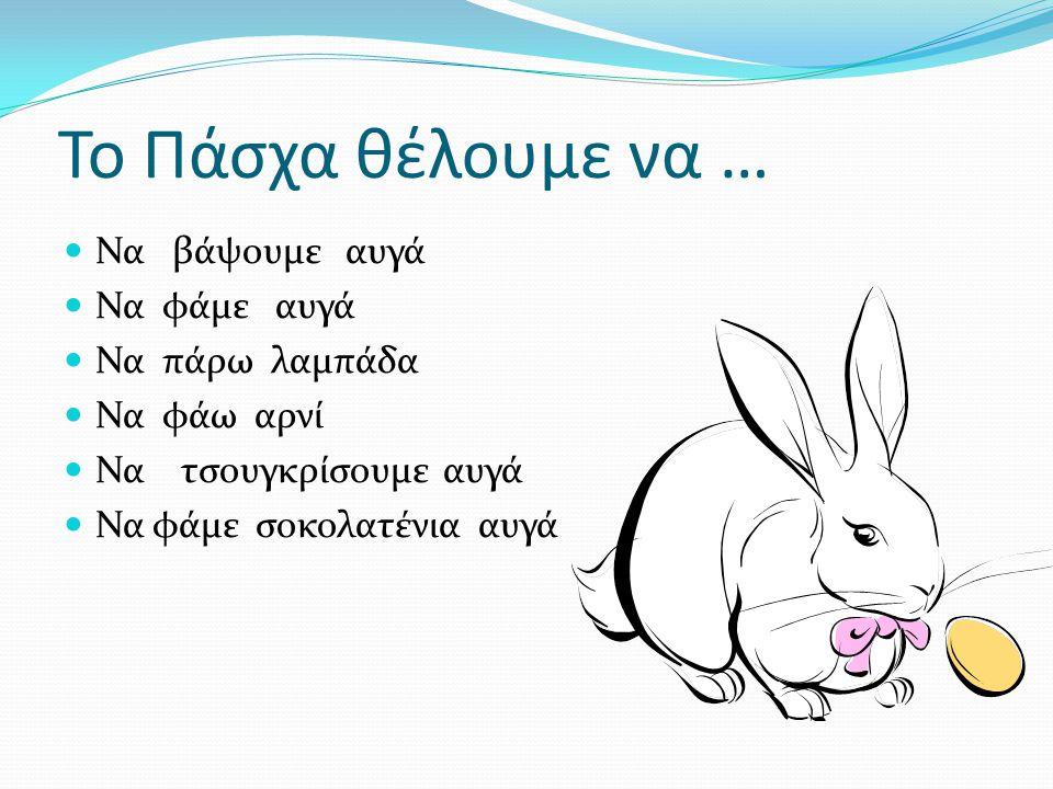Το Πάσχα θέλουμε να … Να βάψουμε αυγά Να φάμε αυγά Να πάρω λαμπάδα