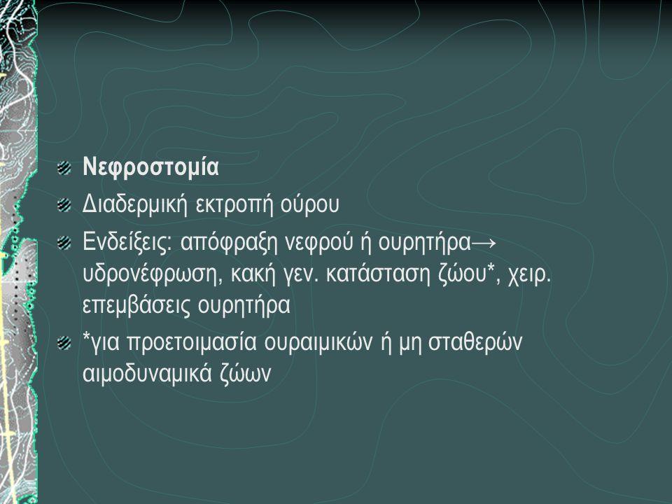 Νεφροστομία Διαδερμική εκτροπή ούρου. Ενδείξεις: απόφραξη νεφρού ή ουρητήρα→ υδρονέφρωση, κακή γεν. κατάσταση ζώου*, χειρ. επεμβάσεις ουρητήρα.