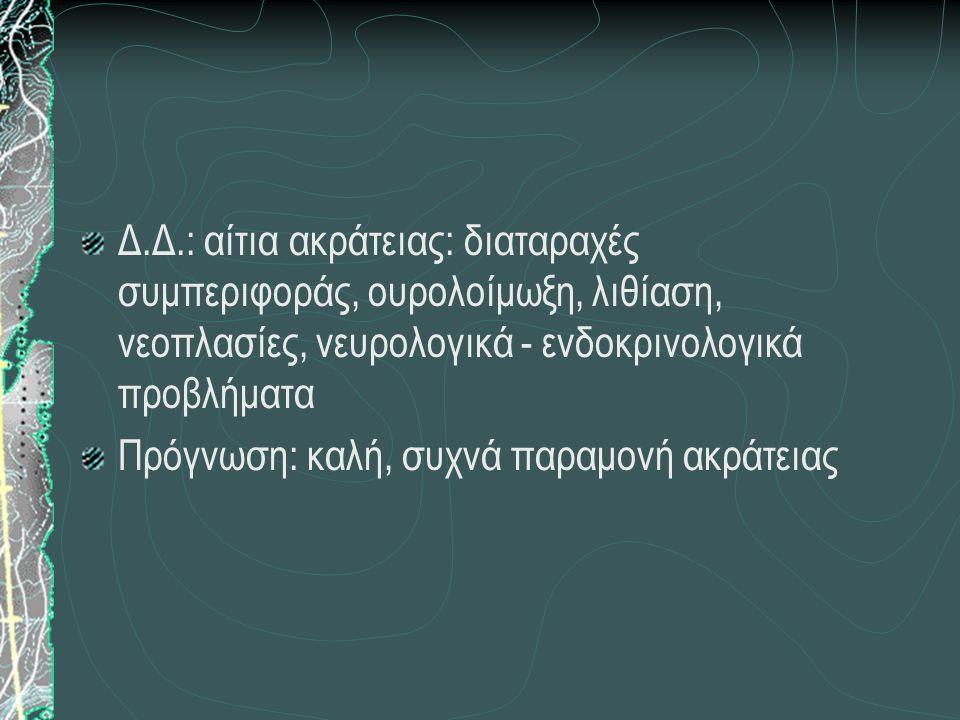 Δ.Δ.: αίτια ακράτειας: διαταραχές συμπεριφοράς, ουρολοίμωξη, λιθίαση, νεοπλασίες, νευρολογικά - ενδοκρινολογικά προβλήματα