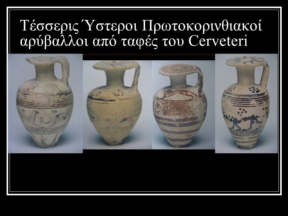 Τέσσερις Ύστεροι Πρωτοκορινθιακοί αρύβαλλοι από ταφές του Cerveteri