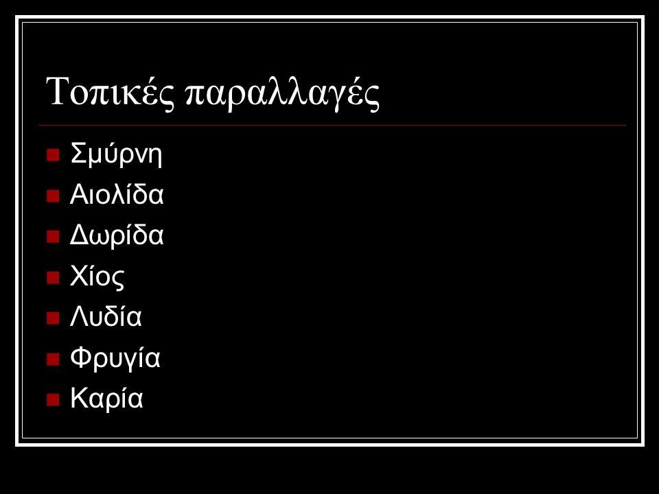 Τοπικές παραλλαγές Σμύρνη Αιολίδα Δωρίδα Χίος Λυδία Φρυγία Καρία