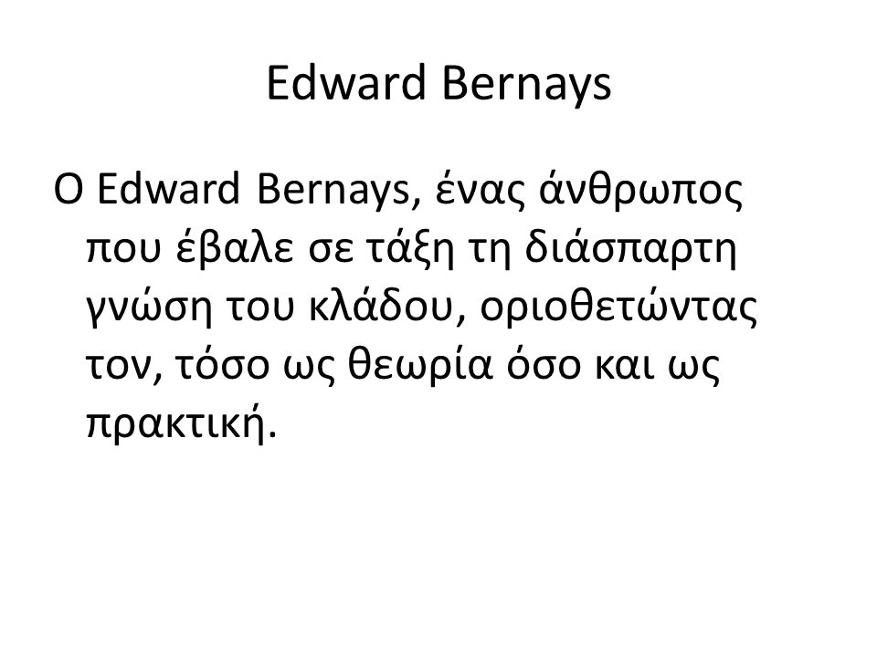 Edward Bernays Ο Edward Bernays, ένας άνθρωπος που έβαλε σε τάξη τη διάσπαρτη γνώση του κλάδου, οριοθετώντας τον, τόσο ως θεωρία όσο και ως πρακτική.