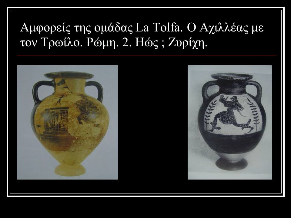 Αμφορείς της ομάδας La Tolfa. Ο Αχιλλέας με τον Τρωίλο. Ρώμη. 2