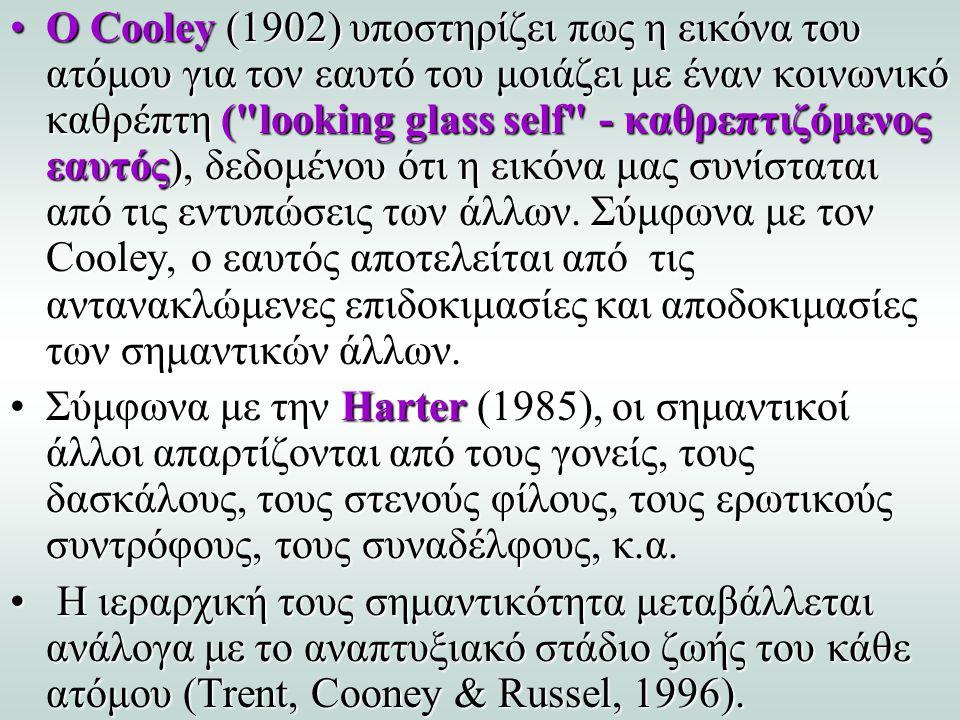 Ο Cooley (1902) υποστηρίζει πως η εικόνα του ατόμου για τον εαυτό του μοιάζει με έναν κοινωνικό καθρέπτη ( looking glass self - καθρεπτιζόμενος εαυτός), δεδομένου ότι η εικόνα μας συνίσταται από τις εντυπώσεις των άλλων. Σύμφωνα με τον Cooley, ο εαυτός αποτελείται από τις αντανακλώμενες επιδοκιμασίες και αποδοκιμασίες των σημαντικών άλλων.