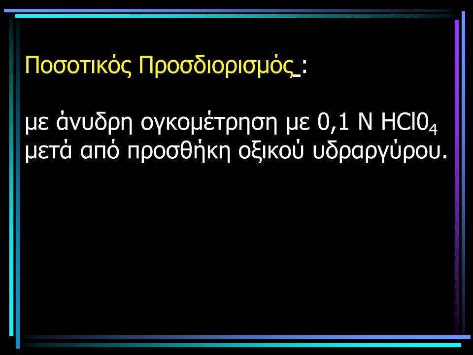 Ποσοτικός Προσδιορισμός : με άνυδρη ογκομέτρηση με 0,1 Ν ΗCl04 μετά από προσθήκη οξικού υδραργύρου.