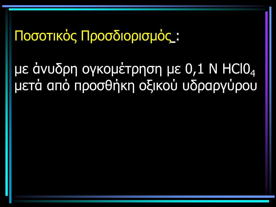 Ποσοτικός Προσδιορισμός : με άνυδρη ογκομέτρηση με 0,1 Ν ΗCl04 μετά από προσθήκη οξικού υδραργύρου