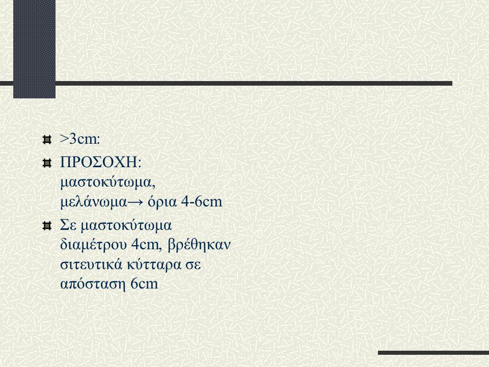 >3cm: ΠΡΟΣΟΧΗ: μαστοκύτωμα, μελάνωμα→ όρια 4-6cm.