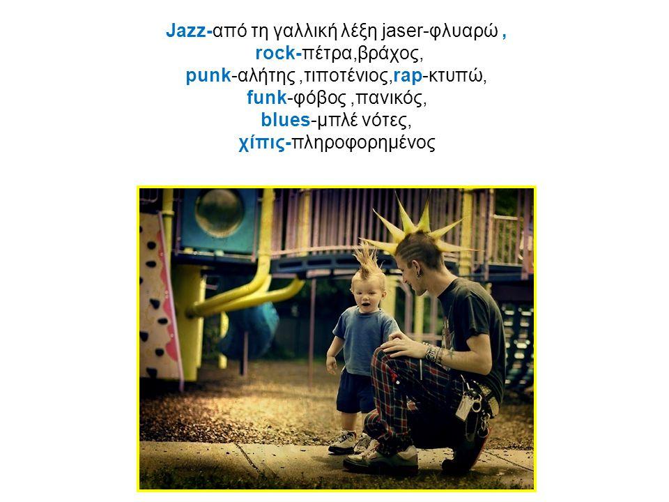 Jazz-από τη γαλλική λέξη jaser-φλυαρώ , rock-πέτρα,βράχος, punk-αλήτης ,τιποτένιος,rap-κτυπώ, funk-φόβος ,πανικός, blues-μπλέ νότες, χίπις-πληροφορημένος
