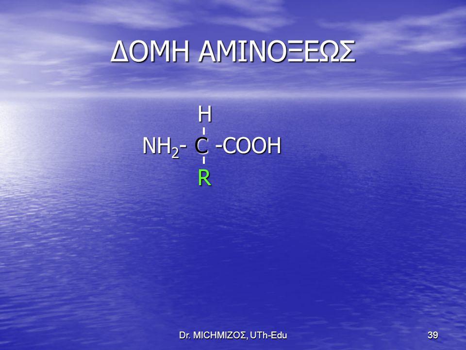 ΔΟΜΗ ΑΜΙΝΟΞΕΩΣ H NΗ2- C -COOH R Dr. ΜΙCHΜΙΖΟΣ, UTh-Edu