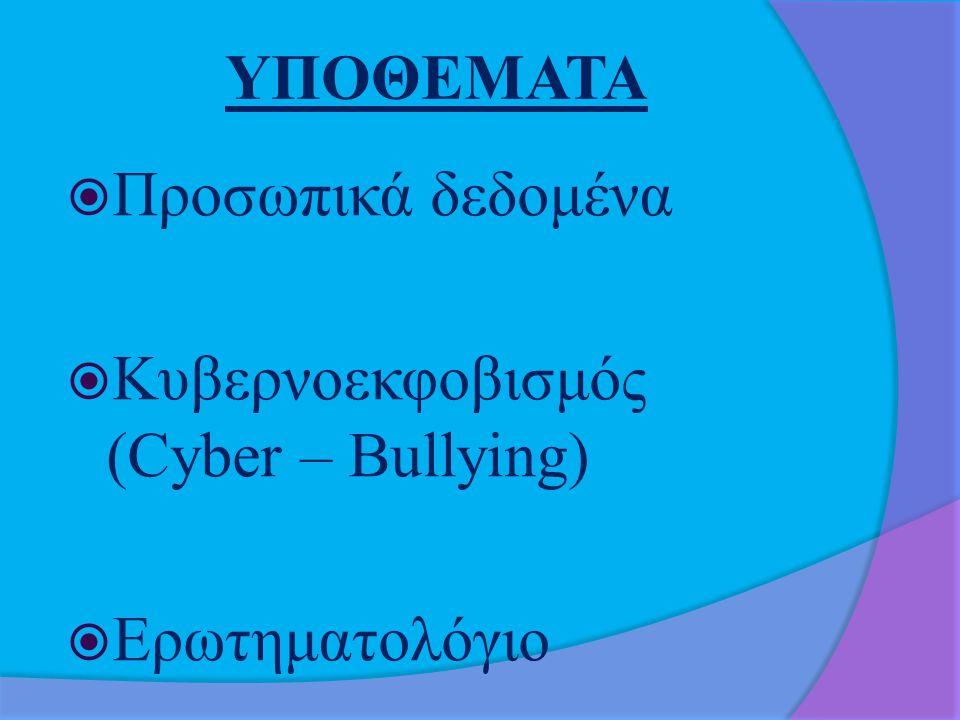 ΥΠΟΘΕΜΑΤΑ Προσωπικά δεδομένα Κυβερνοεκφοβισμός (Cyber – Bullying) Ερωτηματολόγιο