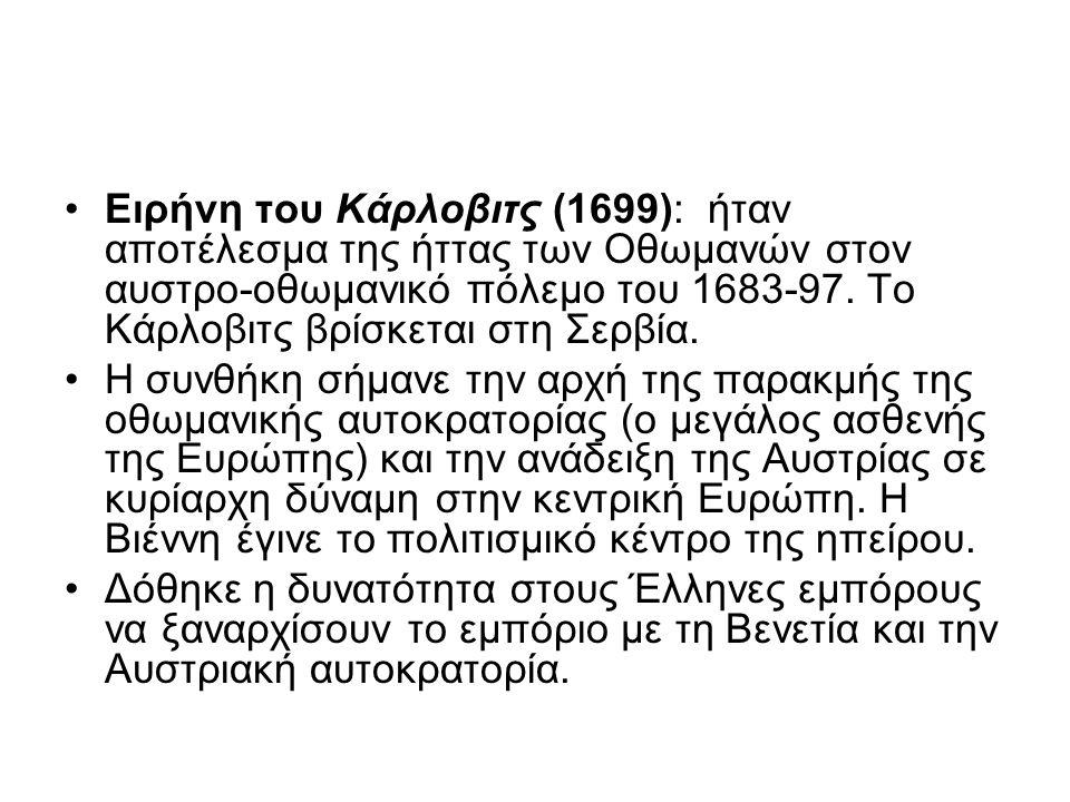 Ειρήνη του Κάρλοβιτς (1699): ήταν αποτέλεσμα της ήττας των Οθωμανών στον αυστρο-οθωμανικό πόλεμο του 1683-97. Το Κάρλοβιτς βρίσκεται στη Σερβία.