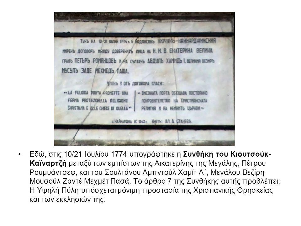 Εδώ, στις 10/21 Ιουλίου 1774 υπογράφτηκε η Συνθήκη του Κιουτσούκ-Καϊναρτζή μεταξύ των εμπίστων της Αικατερίνης της Μεγάλης, Πέτρου Ρουμυάντσεφ, και του Σουλτάνου Αμπντούλ Χαμίτ Α΄, Μεγάλου Βεζίρη Μουσούλ Ζαντέ Μεχμέτ Πασά.