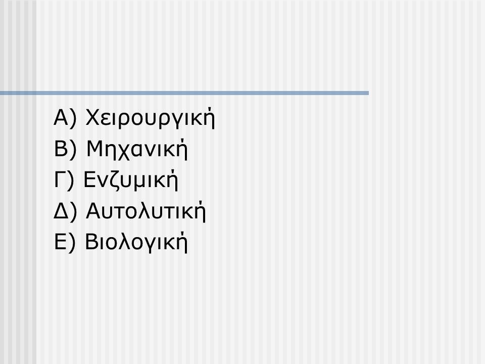 Α) Χειρουργική Β) Μηχανική Γ) Ενζυμική Δ) Αυτολυτική Ε) Βιολογική