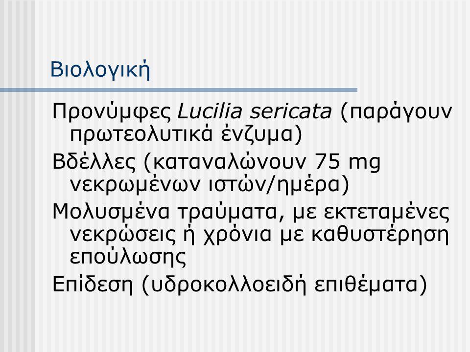 Βιολογική Προνύμφες Lucilia sericata (παράγουν πρωτεολυτικά ένζυμα) Βδέλλες (καταναλώνουν 75 mg νεκρωμένων ιστών/ημέρα)