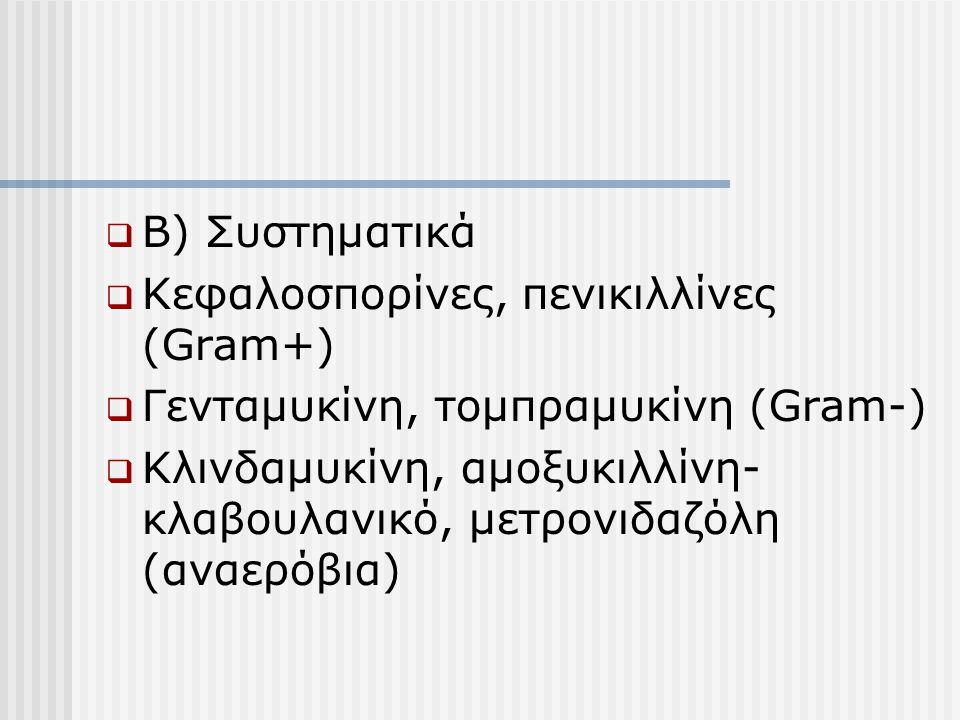 Β) Συστηματικά Κεφαλοσπορίνες, πενικιλλίνες (Gram+) Γενταμυκίνη, τομπραμυκίνη (Gram-)