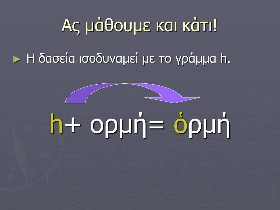 Ας μάθουμε και κάτι! Η δασεία ισοδυναμεί με το γράμμα h. h+ ορμή= ὁρμή