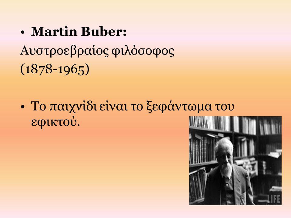 Martin Buber: Αυστροεβραίος φιλόσοφος (1878-1965) Το παιχνίδι είναι το ξεφάντωμα του εφικτού.