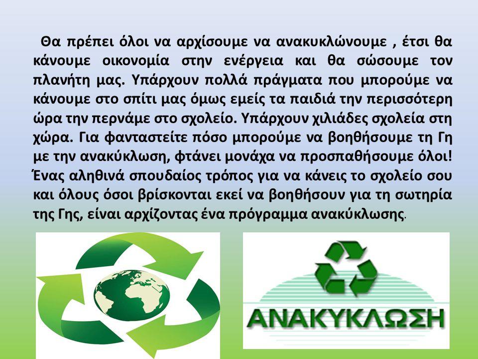 Θα πρέπει όλοι να αρχίσουμε να ανακυκλώνουμε , έτσι θα κάνουμε οικονομία στην ενέργεια και θα σώσουμε τον πλανήτη μας.