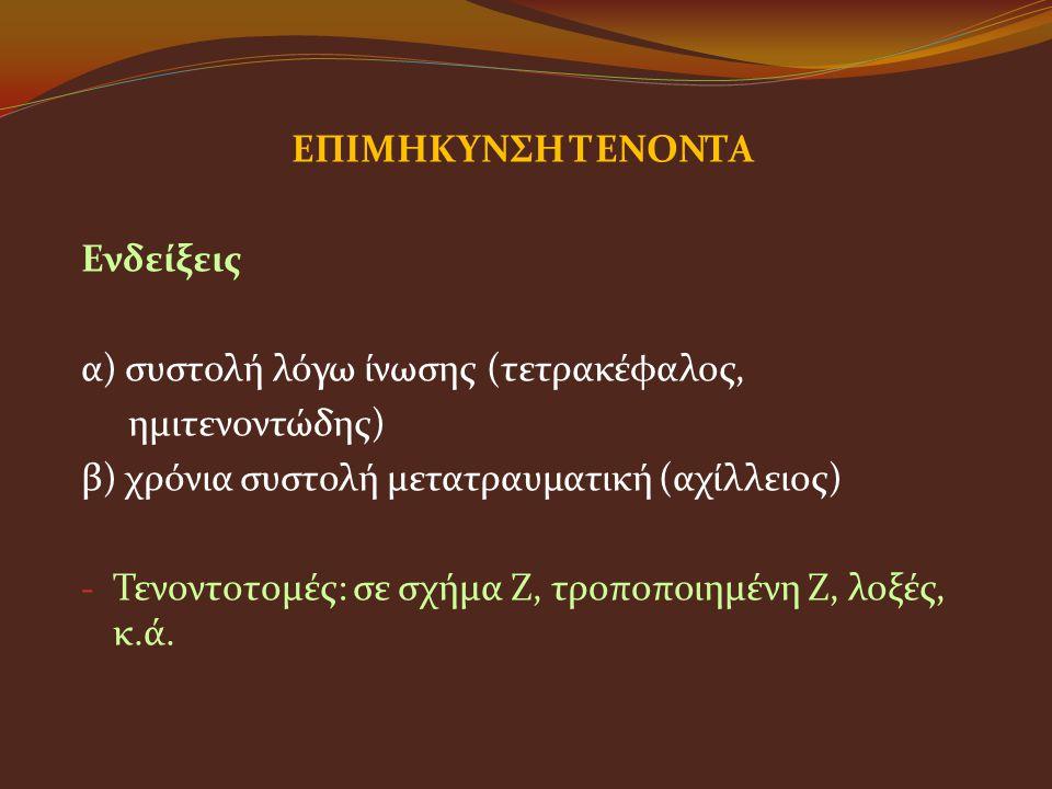 ΕΠΙΜΗΚΥΝΣΗ ΤΕΝΟΝΤΑ Ενδείξεις. α) συστολή λόγω ίνωσης (τετρακέφαλος, ημιτενοντώδης) β) χρόνια συστολή μετατραυματική (αχίλλειος)