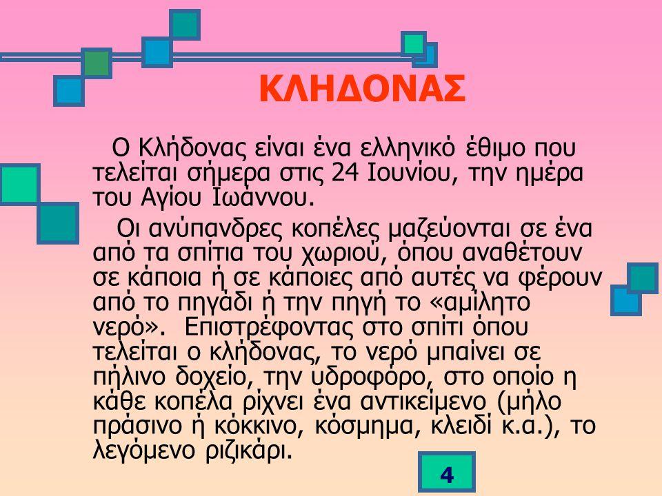 ΚΛΗΔΟΝΑΣ Ο Κλήδονας είναι ένα ελληνικό έθιμο που τελείται σήμερα στις 24 Ιουνίου, την ημέρα του Αγίου Ιωάννου.