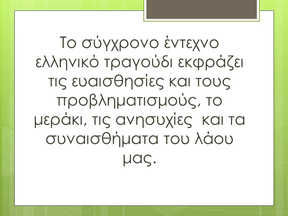 Το σύγχρονο έντεχνο ελληνικό τραγούδι εκφράζει τις ευαισθησίες και τους προβληματισμούς, το μεράκι, τις ανησυχίες και τα συναισθήματα του λάου μας.
