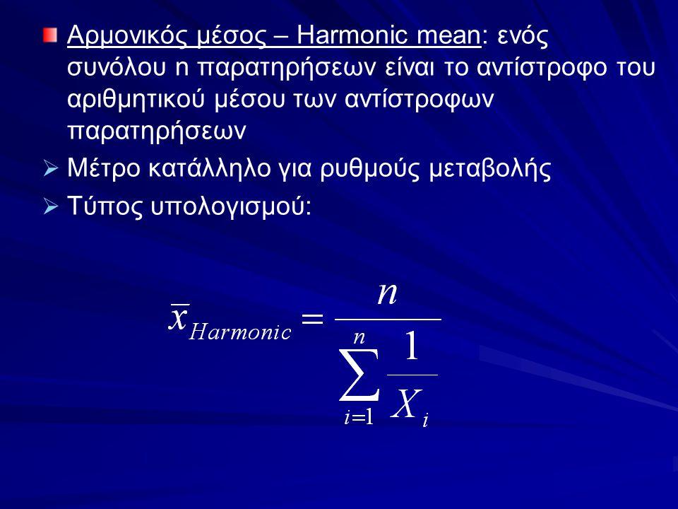 Αρμονικός μέσος – Harmonic mean: ενός συνόλου n παρατηρήσεων είναι το αντίστροφο του αριθμητικού μέσου των αντίστροφων παρατηρήσεων