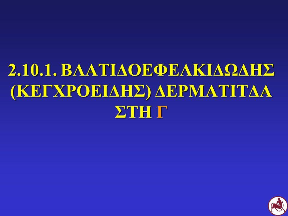 2.10.1. ΒΛΑΤΙΔΟΕΦΕΛΚΙΔΩΔΗΣ (ΚΕΓΧΡΟΕΙΔΗΣ) ΔΕΡΜΑΤΙΤΔΑ ΣΤΗ Γ
