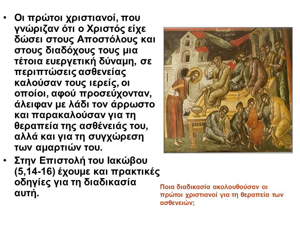 Οι πρώτοι χριστιανοί, που γνώριζαν ότι ο Χριστός είχε δώσει στους Αποστόλους και στους διαδόχους τους μια τέτοια ευεργετική δύναμη, σε περιπτώσεις ασθενείας καλούσαν τους ιερείς, οι οποίοι, αφού προσεύχονταν, άλειφαν με λάδι τον άρρωστο και παρακαλούσαν για τη θεραπεία της ασθένειάς του, αλλά και για τη συγχώρεση των αμαρτιών του.