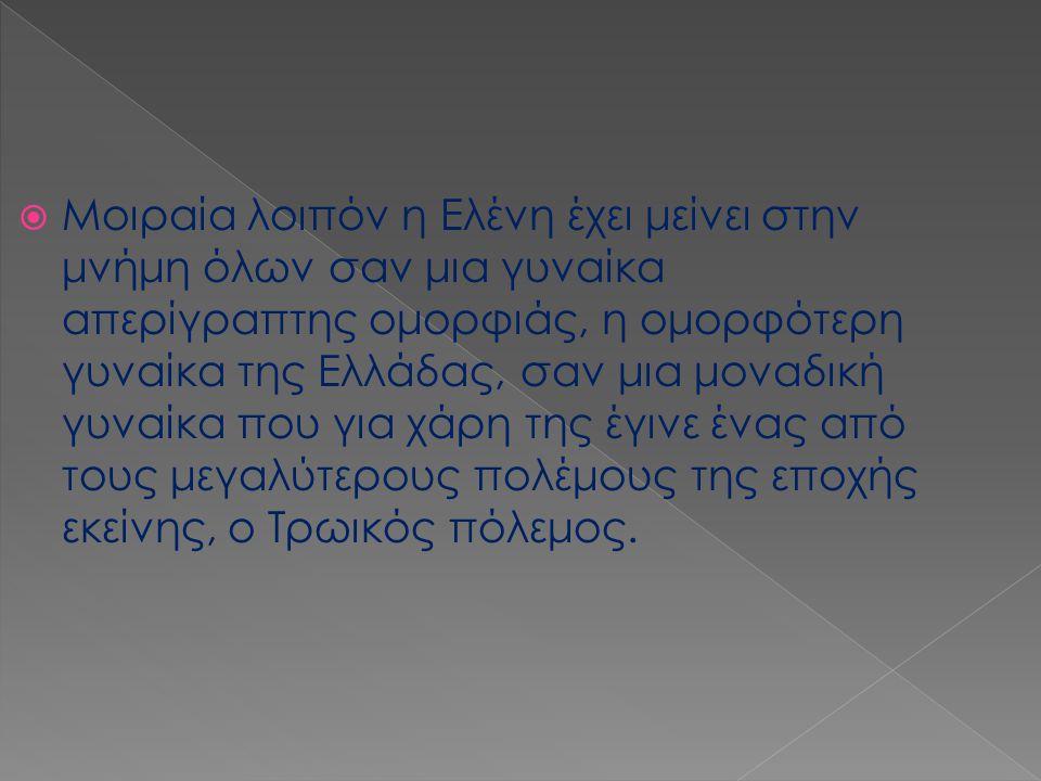 Μοιραία λοιπόν η Ελένη έχει μείνει στην μνήμη όλων σαν μια γυναίκα απερίγραπτης ομορφιάς, η ομορφότερη γυναίκα της Ελλάδας, σαν μια μοναδική γυναίκα που για χάρη της έγινε ένας από τους μεγαλύτερους πολέμους της εποχής εκείνης, ο Τρωικός πόλεμος.