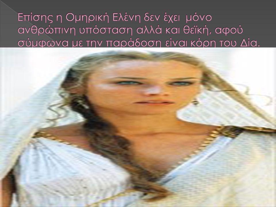 Επίσης η Ομηρική Ελένη δεν έχει μόνο ανθρώπινη υπόσταση αλλά και θεϊκή, αφού σύμφωνα με την παράδοση είναι κόρη του Δία.