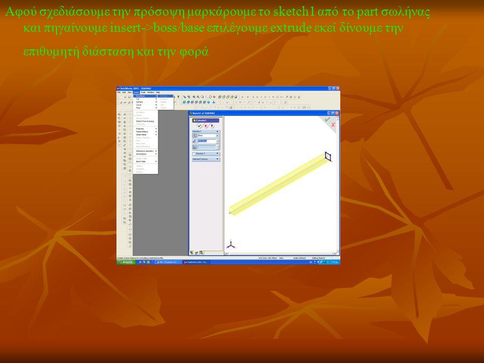 Αφού σχεδιάσουμε την πρόσοψη μαρκάρουμε το sketch1 από το part σωλήνας και πηγαίνουμε insert->boss/base επιλέγουμε extrude εκεί δίνουμε την επιθυμητή διάσταση και την φορά