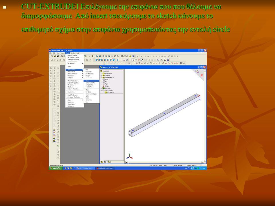 CUT-EXTRUDE1 Επιλέγουμε την επιφάνια που που θέλουμε να διαμορφώσουμε Από insert τσεκάρουμε το sketch κάνουμε το επιθυμητό σχήμα στην επιφάνια χρησιμοποιώντας την εντολή circle