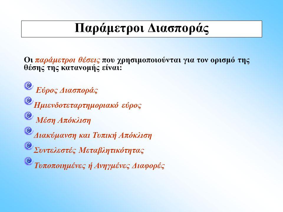 Παράμετροι Διασποράς Οι παράμετροι θέσεις που χρησιμοποιούνται για τον ορισμό της θέσης της κατανομής είναι: