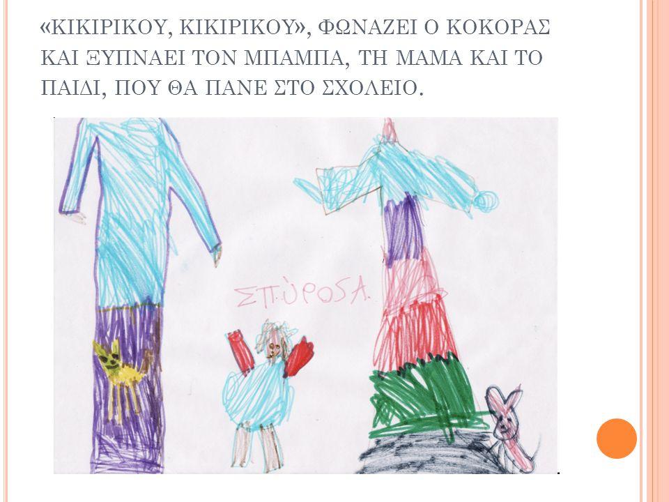 «κικιρικου, κικιρικου», φωναζει ο κοκορασ και ξυπναει τον μπαμπα, τη μαμα και το παιδι, που θα πανε στο σχολειο.