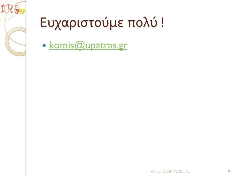 Ευχαριστούμε πολύ ! komis@upatras.gr Patras IQ 2015 V. Komis