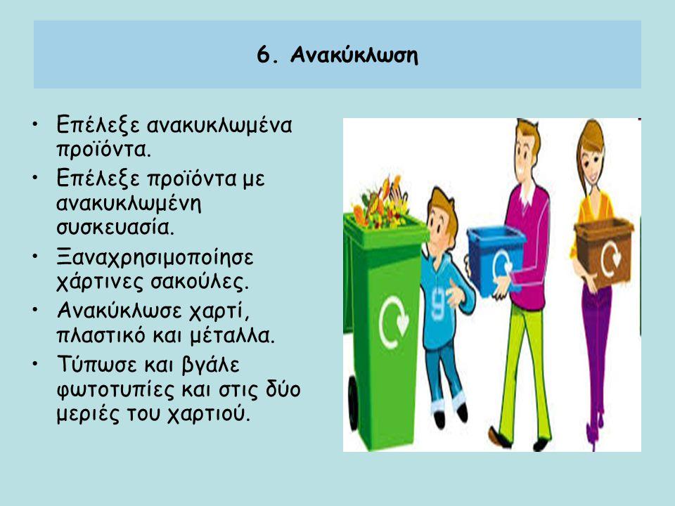 6. Ανακύκλωση Επέλεξε ανακυκλωμένα προϊόντα. Επέλεξε προϊόντα με ανακυκλωμένη συσκευασία. Ξαναχρησιμοποίησε χάρτινες σακούλες.