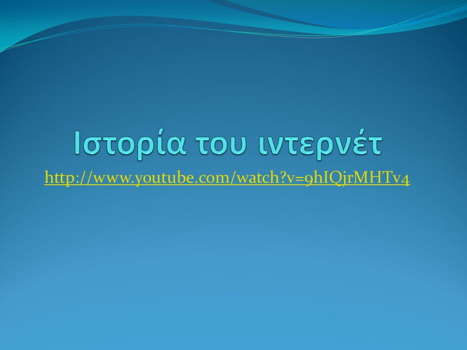 Ιστορία του ιντερνέτ http://www.youtube.com/watch v=9hIQjrMHTv4