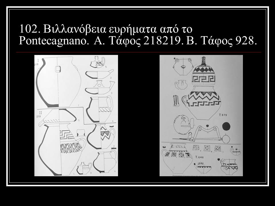 102. Βιλλανόβεια ευρήματα από το Pontecagnano. Α. Τάφος 218219. Β