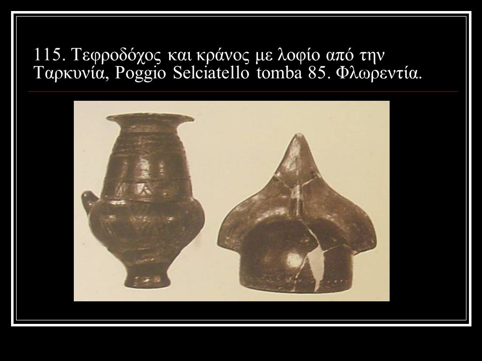 115. Τεφροδόχος και κράνος με λοφίο από την Ταρκυνία, Poggio Selciatello tomba 85. Φλωρεντία.