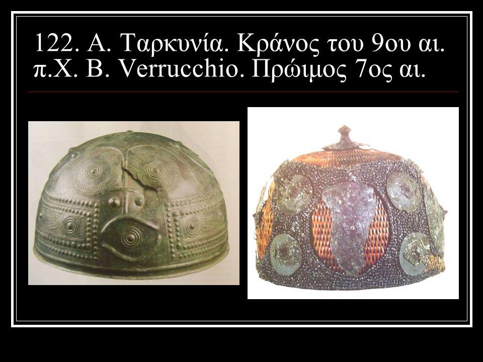 122. Α. Ταρκυνία. Κράνος του 9ου αι. π. Χ. Β. Verrucchio
