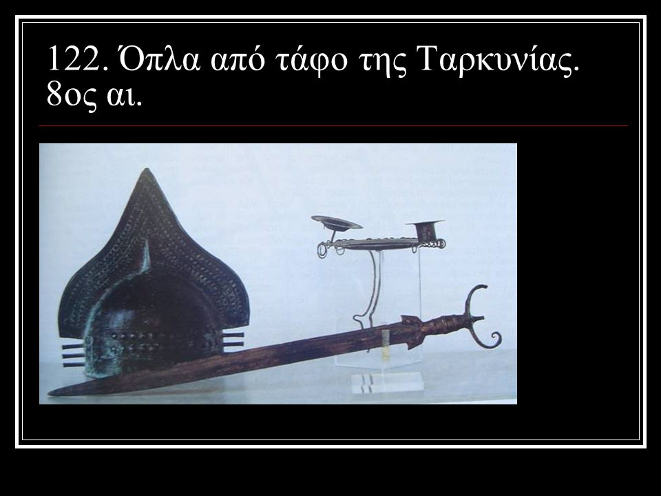 122. Όπλα από τάφο της Ταρκυνίας. 8ος αι.