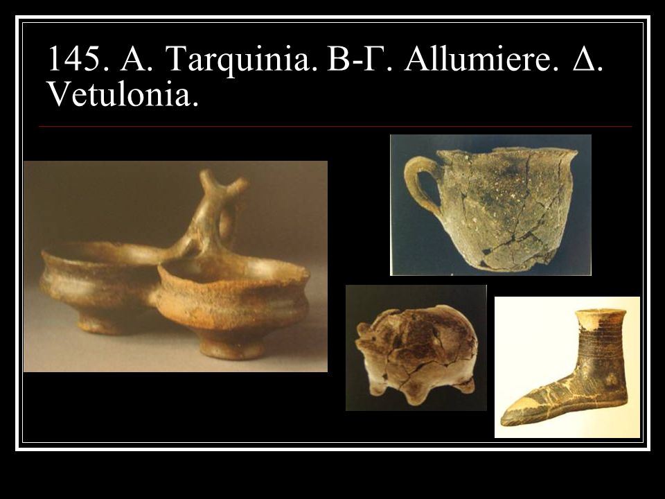 145. A. Tarquinia. B-Γ. Αllumiere. Δ. Vetulonia.