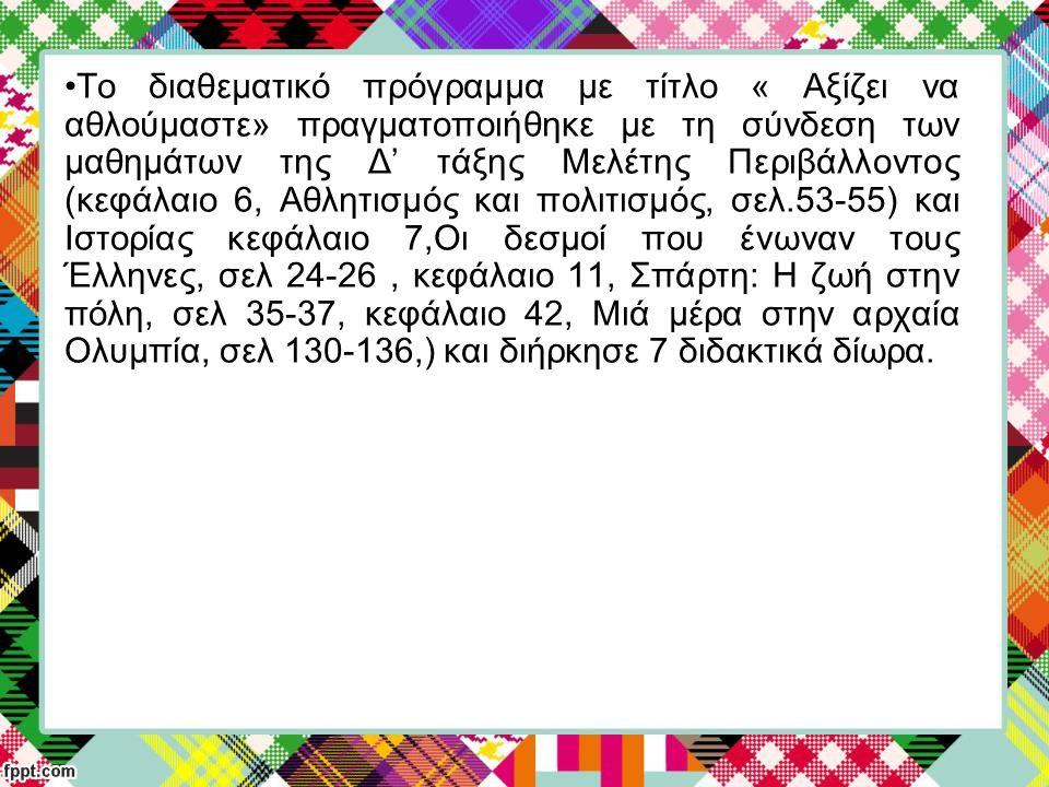 Το διαθεματικό πρόγραμμα με τίτλο « Αξίζει να αθλούμαστε» πραγματοποιήθηκε με τη σύνδεση των μαθημάτων της Δ' τάξης Μελέτης Περιβάλλοντος (κεφάλαιο 6, Αθλητισμός και πολιτισμός, σελ.53-55) και Ιστορίας κεφάλαιο 7,Οι δεσμοί που ένωναν τους Έλληνες, σελ 24-26 , κεφάλαιο 11, Σπάρτη: Η ζωή στην πόλη, σελ 35-37, κεφάλαιο 42, Μιά μέρα στην αρχαία Ολυμπία, σελ 130-136,) και διήρκησε 7 διδακτικά δίωρα.
