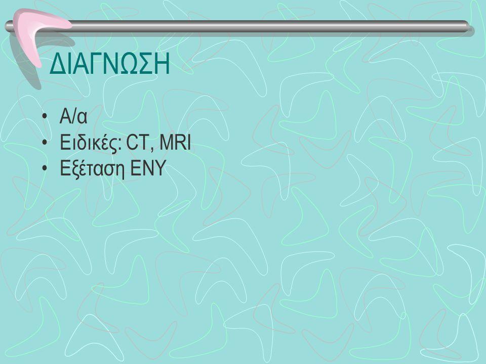 ΔΙΑΓΝΩΣΗ Α/α Ειδικές: CT, MRI Εξέταση ΕΝΥ