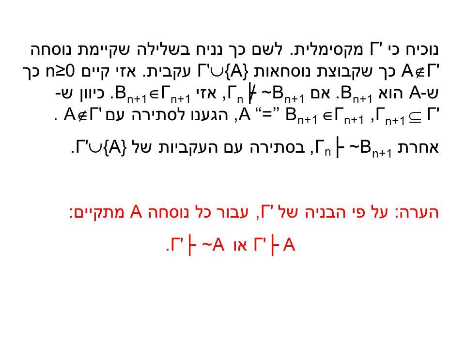 נוכיח כי Γ מקסימלית. לשם כך נניח בשלילה שקיימת נוסחה AΓ כך שקבוצת נוסחאות Γ {A} עקבית. אזי קיים n≥0 כך ש-A הוא Bn+1. אם Γn├ ~Bn+1, אזי Bn+1Γn+1. כיוון ש- Γn+1  Γ , A ''='' Bn+1 Γn+1, הגענו לסתירה עם AΓ .